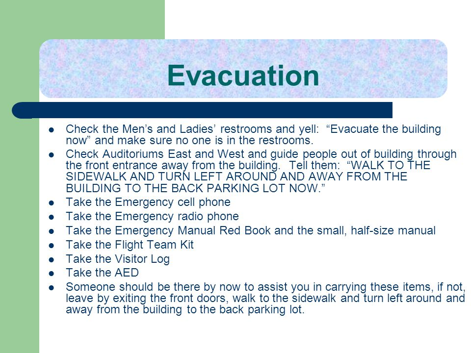 Evacuation Check the Mens and Ladies restrooms and yell: Evacuate the building now and make sure no one is in the restrooms. Check Auditoriums East an