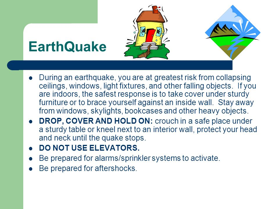 EarthQuake During an earthquake, you are at greatest risk from collapsing ceilings, windows, light fixtures, and other falling objects. If you are ind