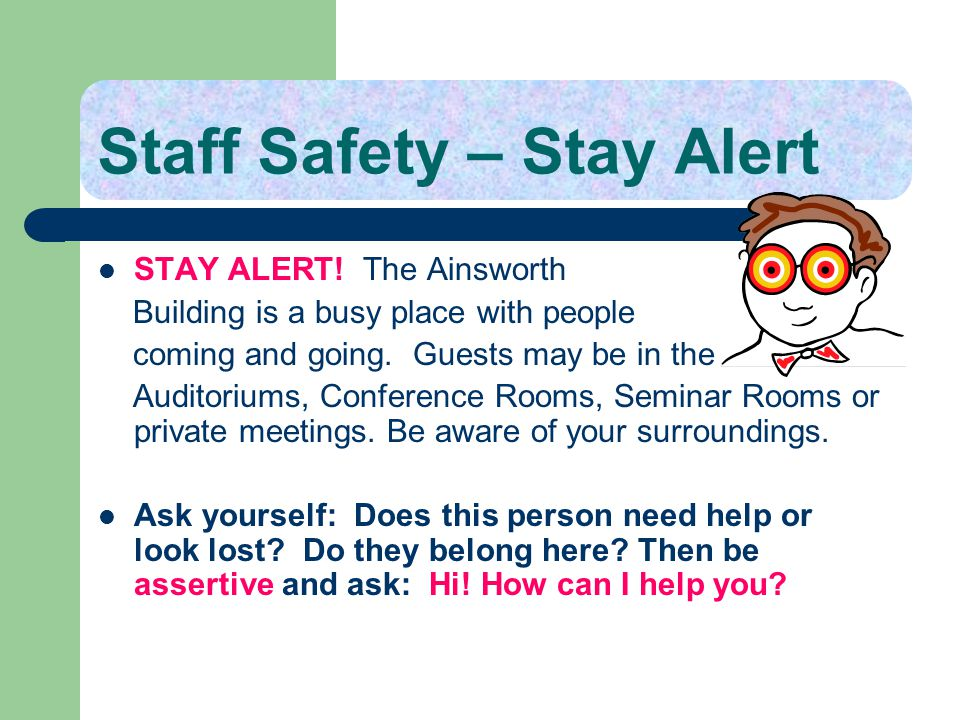 Staff Safety – Stay Alert STAY ALERT! The Ainsworth Building is a busy place with people coming and going. Guests may be in the Auditoriums, Conferenc