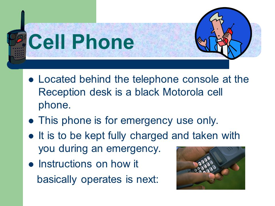 Cell Phone Located behind the telephone console at the Reception desk is a black Motorola cell phone. This phone is for emergency use only. It is to b