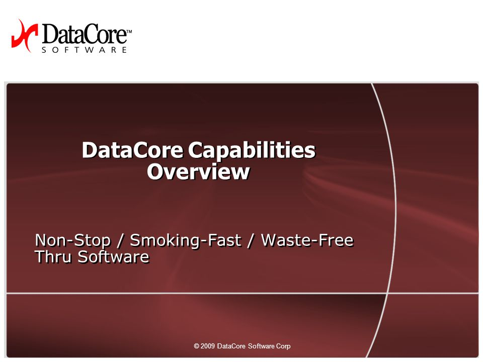17 © 2009 DataCore Software Corp. All rights reserved © 2009 DataCore Software Corp DataCore Capabilities Overview Non-Stop / Smoking-Fast / Waste-Fre