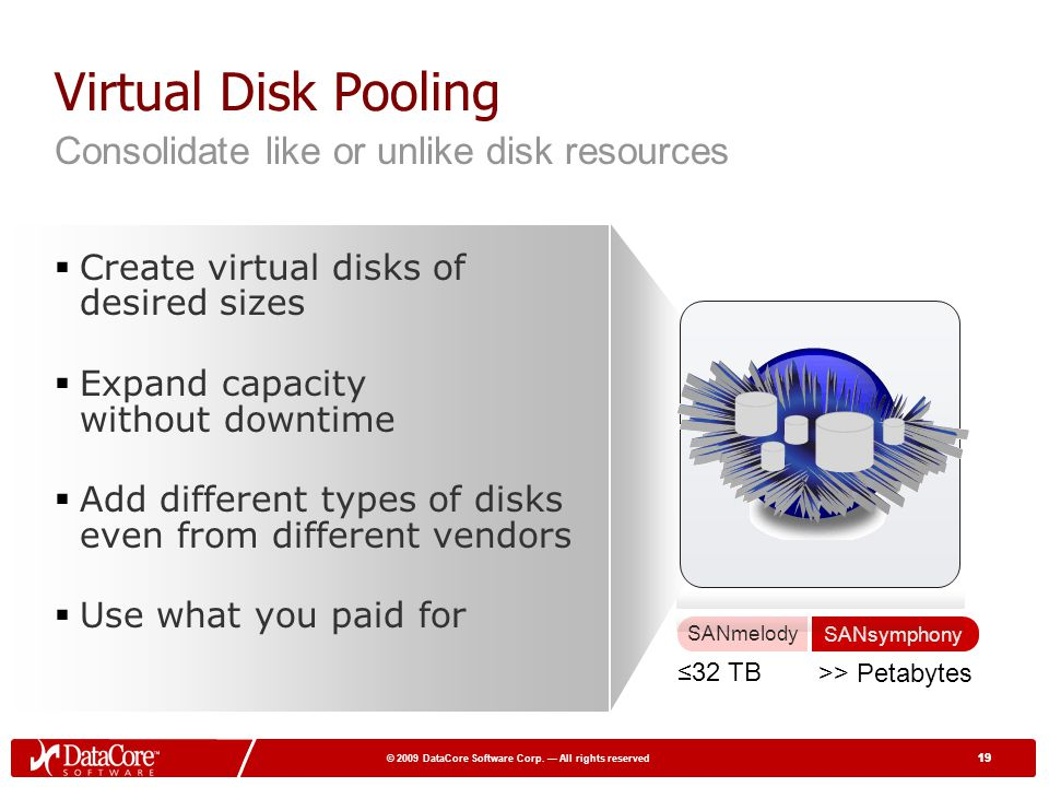 19 © 2009 DataCore Software Corp. All rights reserved 19 Virtual Disk Pooling Create virtual disks of desired sizes Expand capacity without downtime A