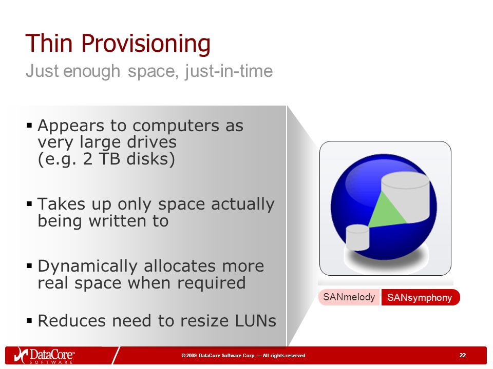 22 © 2009 DataCore Software Corp. All rights reserved 22 Thin Provisioning Appears to computers as very large drives (e.g. 2 TB disks) Takes up only s