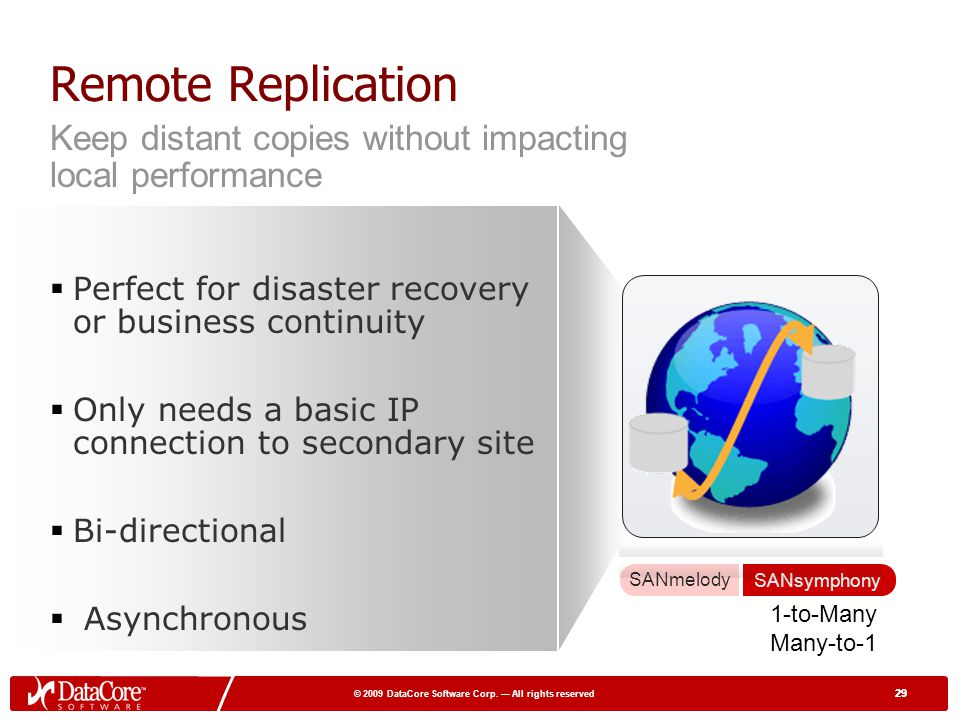 29 © 2009 DataCore Software Corp. All rights reserved 29 Remote Replication Perfect for disaster recovery or business continuity Only needs a basic IP