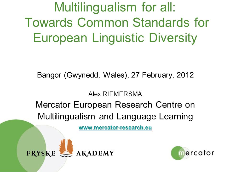 Multilingualism for all: Towards Common Standards for European Linguistic Diversity Bangor (Gwynedd, Wales), 27 February, 2012 Alex RIEMERSMA Mercator European Research Centre on Multilingualism and Language Learning www.mercator-research.eu