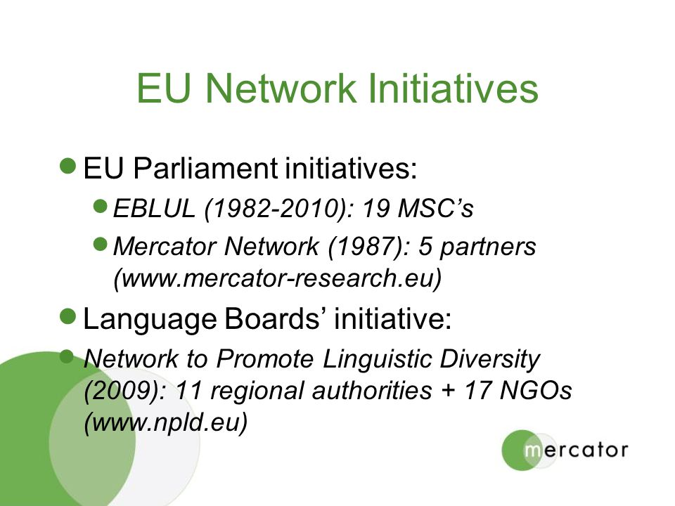 EU Network Initiatives EU Parliament initiatives: EBLUL (1982-2010): 19 MSCs Mercator Network (1987): 5 partners (www.mercator-research.eu) Language Boards initiative: Network to Promote Linguistic Diversity (2009): 11 regional authorities + 17 NGOs (www.npld.eu)