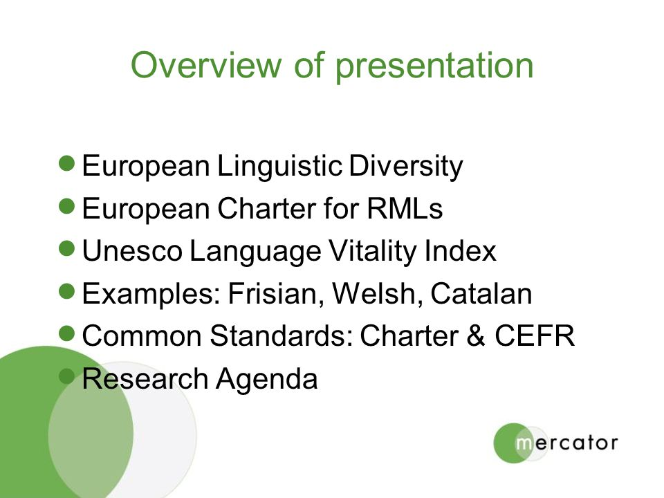 Overview of presentation European Linguistic Diversity European Charter for RMLs Unesco Language Vitality Index Examples: Frisian, Welsh, Catalan Common Standards: Charter & CEFR Research Agenda