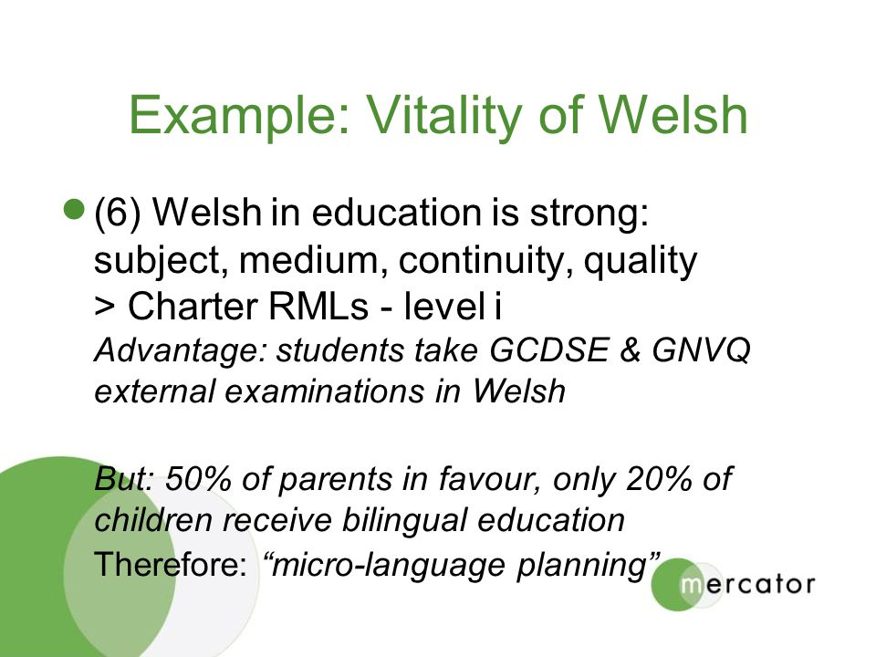 Example: Vitality of Welsh (6) Welsh in education is strong: subject, medium, continuity, quality > Charter RMLs - level i Advantage: students take GCDSE & GNVQ external examinations in Welsh But: 50% of parents in favour, only 20% of children receive bilingual education Therefore: micro-language planning