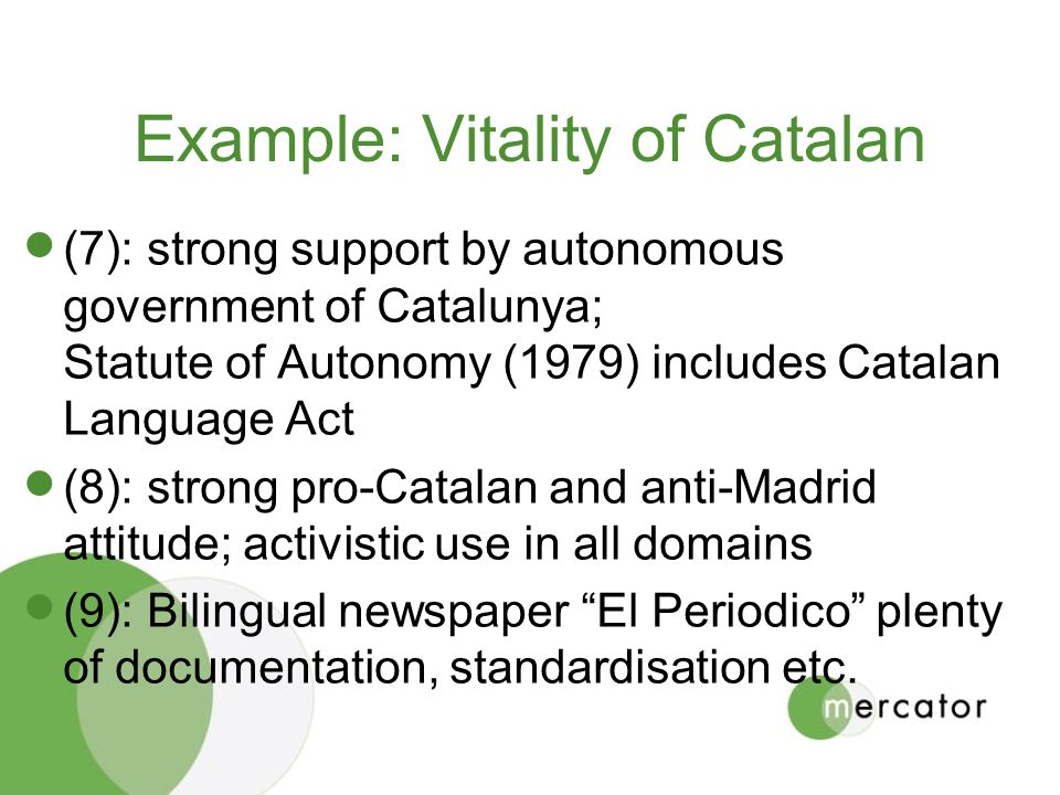 Example: Vitality of Catalan (7): strong support by autonomous government of Catalunya; Statute of Autonomy (1979) includes Catalan Language Act (8): strong pro-Catalan and anti-Madrid attitude; activistic use in all domains (9): Bilingual newspaper El Periodico plenty of documentation, standardisation etc.