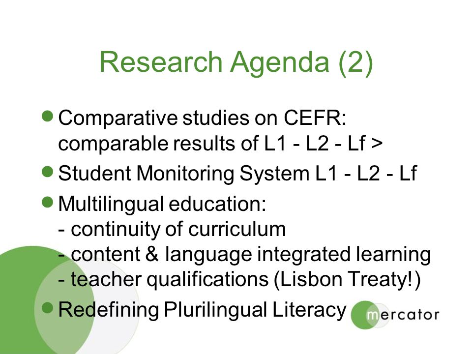 Research Agenda (2) Comparative studies on CEFR: comparable results of L1 - L2 - Lf > Student Monitoring System L1 - L2 - Lf Multilingual education: - continuity of curriculum - content & language integrated learning - teacher qualifications (Lisbon Treaty!) Redefining Plurilingual Literacy
