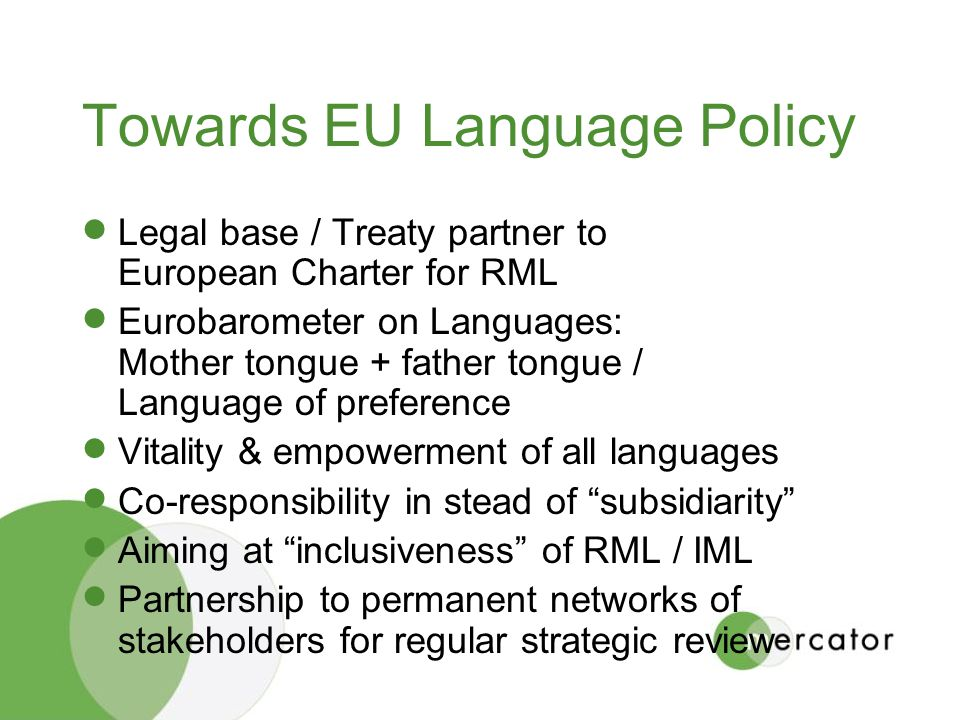 Towards EU Language Policy Legal base / Treaty partner to European Charter for RML Eurobarometer on Languages: Mother tongue + father tongue / Language of preference Vitality & empowerment of all languages Co-responsibility in stead of subsidiarity Aiming at inclusiveness of RML / IML Partnership to permanent networks of stakeholders for regular strategic review