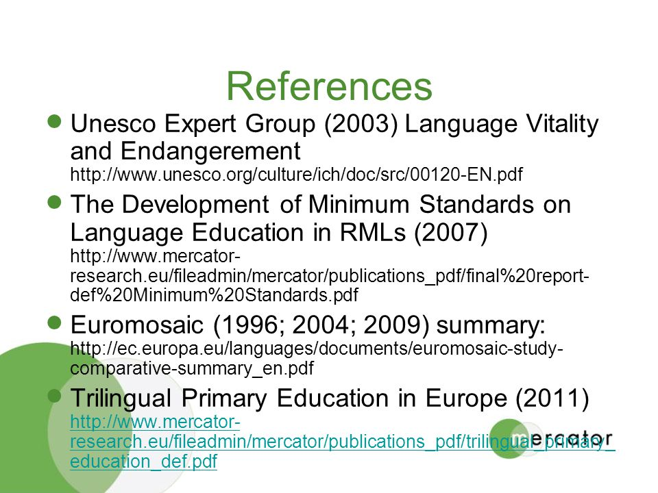 References Unesco Expert Group (2003) Language Vitality and Endangerement http://www.unesco.org/culture/ich/doc/src/00120-EN.pdf The Development of Minimum Standards on Language Education in RMLs (2007) http://www.mercator- research.eu/fileadmin/mercator/publications_pdf/final%20report- def%20Minimum%20Standards.pdf Euromosaic (1996; 2004; 2009) summary: http://ec.europa.eu/languages/documents/euromosaic-study- comparative-summary_en.pdf Trilingual Primary Education in Europe (2011) http://www.mercator- research.eu/fileadmin/mercator/publications_pdf/trilingual_primary_ education_def.pdf http://www.mercator- research.eu/fileadmin/mercator/publications_pdf/trilingual_primary_ education_def.pdf