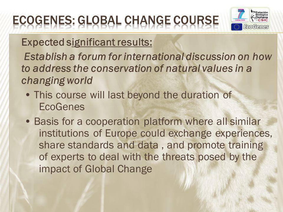 Expected significant results: Establish a forum for international discussion on how to address the conservation of natural values in a changing world This course will last beyond the duration of EcoGenes Basis for a cooperation platform where all similar institutions of Europe could exchange experiences, share standards and data, and promote training of experts to deal with the threats posed by the impact of Global Change