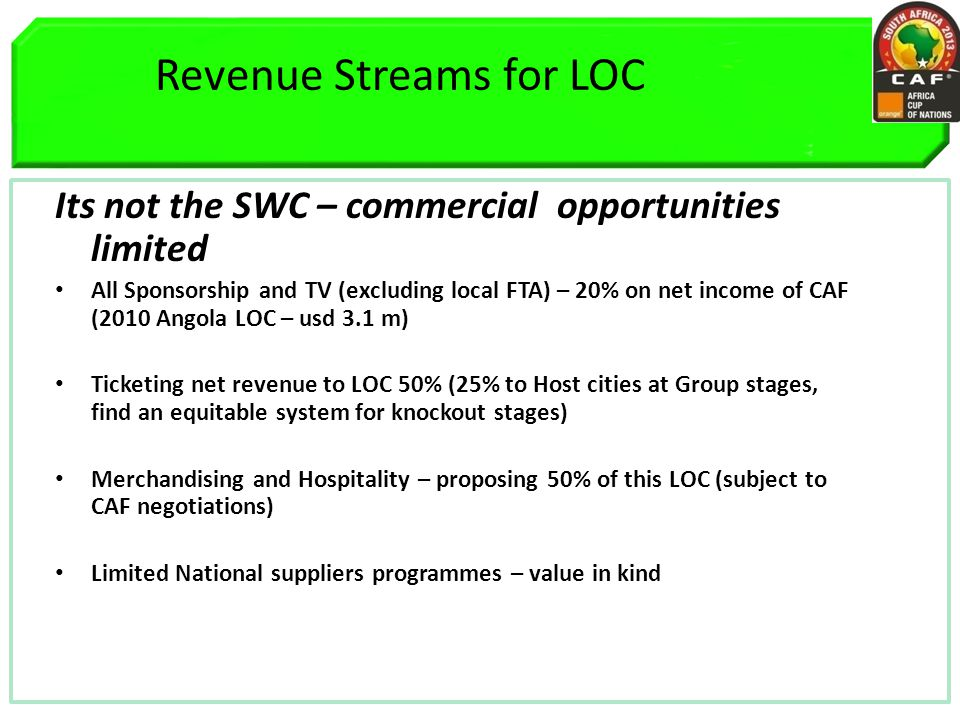 Revenue Streams for LOC Its not the SWC – commercial opportunities limited All Sponsorship and TV (excluding local FTA) – 20% on net income of CAF (2010 Angola LOC – usd 3.1 m) Ticketing net revenue to LOC 50% (25% to Host cities at Group stages, find an equitable system for knockout stages) Merchandising and Hospitality – proposing 50% of this LOC (subject to CAF negotiations) Limited National suppliers programmes – value in kind