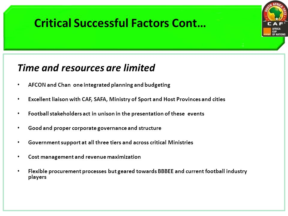 Critical Successful Factors Cont… Time and resources are limited AFCON and Chan one integrated planning and budgeting Excellent liaison with CAF, SAFA, Ministry of Sport and Host Provinces and cities Football stakeholders act in unison in the presentation of these events Good and proper corporate governance and structure Government support at all three tiers and across critical Ministries Cost management and revenue maximization Flexible procurement processes but geared towards BBBEE and current football industry players