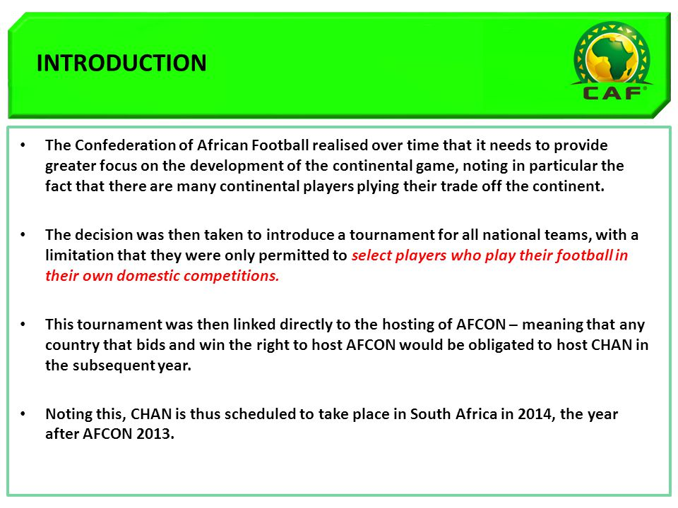 INTRODUCTION The Confederation of African Football realised over time that it needs to provide greater focus on the development of the continental game, noting in particular the fact that there are many continental players plying their trade off the continent.