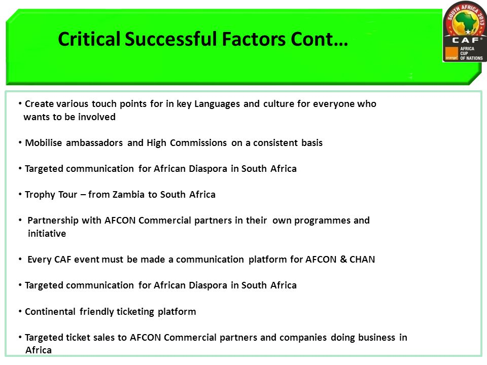 Critical Successful Factors Cont… Create various touch points for in key Languages and culture for everyone who wants to be involved Mobilise ambassadors and High Commissions on a consistent basis Targeted communication for African Diaspora in South Africa Trophy Tour – from Zambia to South Africa Partnership with AFCON Commercial partners in their own programmes and initiative Every CAF event must be made a communication platform for AFCON & CHAN Targeted communication for African Diaspora in South Africa Continental friendly ticketing platform Targeted ticket sales to AFCON Commercial partners and companies doing business in Africa