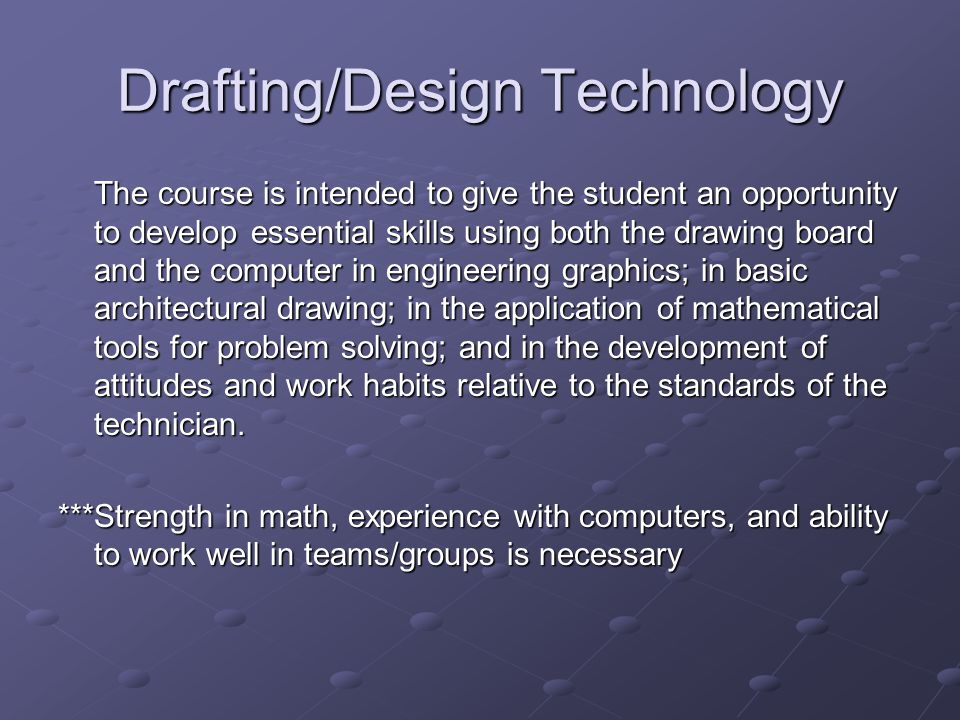 Drafting/Design Technology The course is intended to give the student an opportunity to develop essential skills using both the drawing board and the computer in engineering graphics; in basic architectural drawing; in the application of mathematical tools for problem solving; and in the development of attitudes and work habits relative to the standards of the technician.