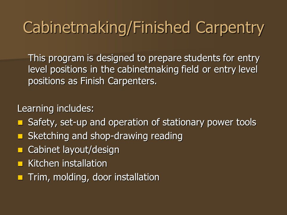 Cabinetmaking/Finished Carpentry This program is designed to prepare students for entry level positions in the cabinetmaking field or entry level positions as Finish Carpenters.