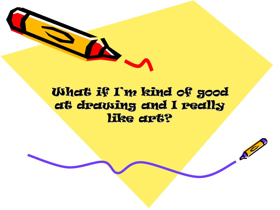 What if Im kind of good at drawing and I really like art?