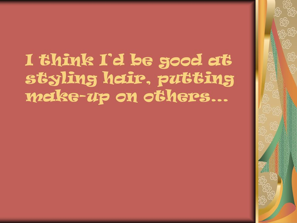 I think Id be good at styling hair, putting make-up on others…