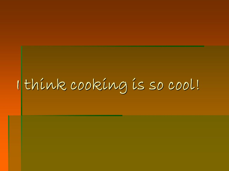 I think cooking is so cool!