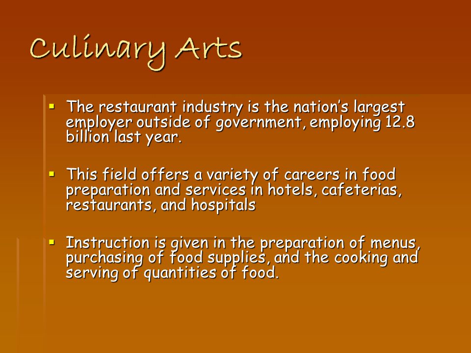 Culinary Arts The restaurant industry is the nations largest employer outside of government, employing 12.8 billion last year.