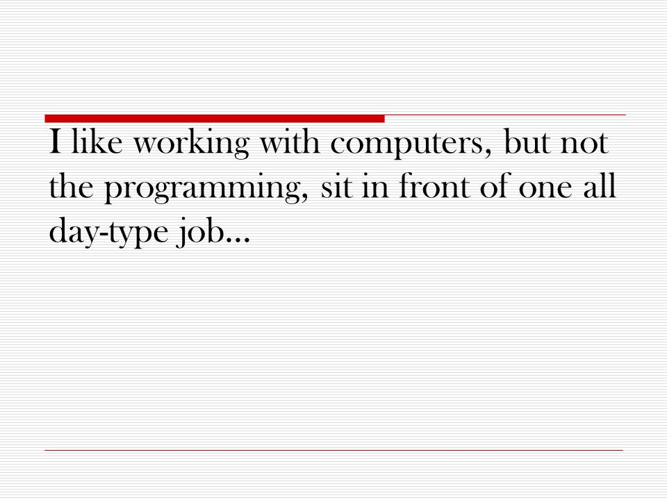 I like working with computers, but not the programming, sit in front of one all day-type job…