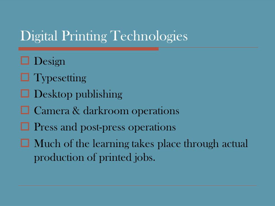 Digital Printing Technologies Design Typesetting Desktop publishing Camera & darkroom operations Press and post-press operations Much of the learning takes place through actual production of printed jobs.