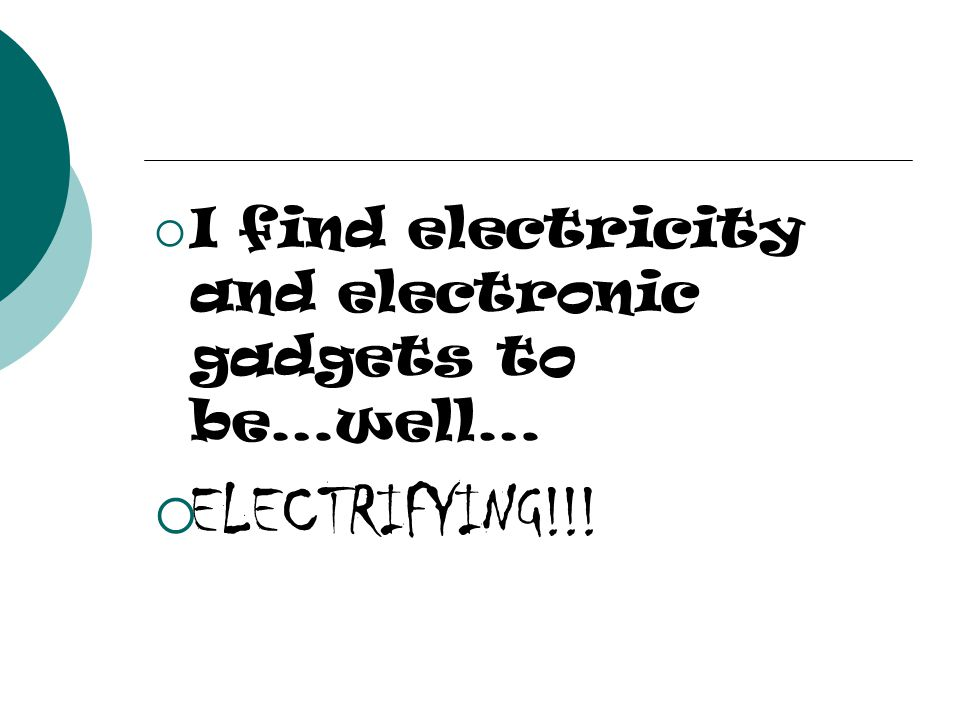 I find electricity and electronic gadgets to be…well… ELECTRIFYING!!!