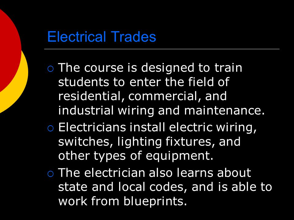Electrical Trades The course is designed to train students to enter the field of residential, commercial, and industrial wiring and maintenance.