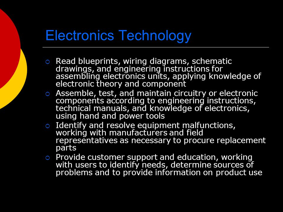 Electronics Technology Read blueprints, wiring diagrams, schematic drawings, and engineering instructions for assembling electronics units, applying knowledge of electronic theory and component Assemble, test, and maintain circuitry or electronic components according to engineering instructions, technical manuals, and knowledge of electronics, using hand and power tools Identify and resolve equipment malfunctions, working with manufacturers and field representatives as necessary to procure replacement parts Provide customer support and education, working with users to identify needs, determine sources of problems and to provide information on product use