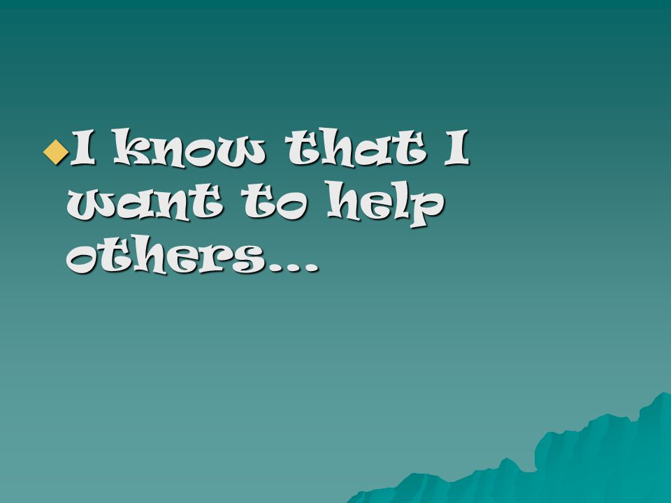 I know that I want to help others… I know that I want to help others…