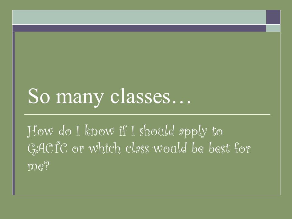 So many classes… How do I know if I should apply to GACTC or which class would be best for me?