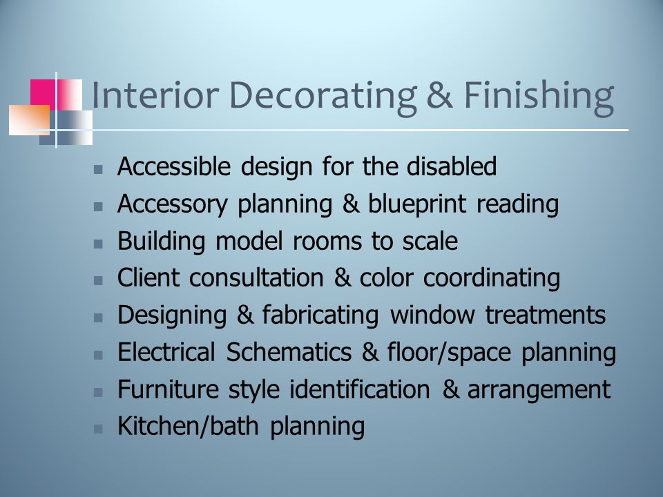 Interior Decorating & Finishing Accessible design for the disabled Accessory planning & blueprint reading Building model rooms to scale Client consultation & color coordinating Designing & fabricating window treatments Electrical Schematics & floor/space planning Furniture style identification & arrangement Kitchen/bath planning