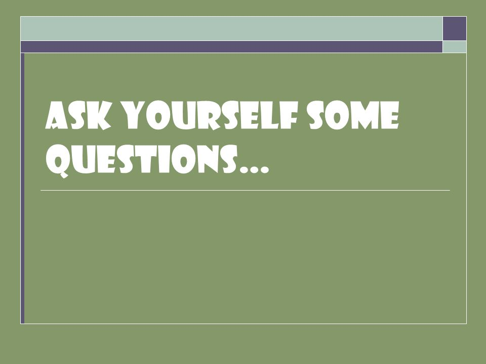 Ask yourself some questions…