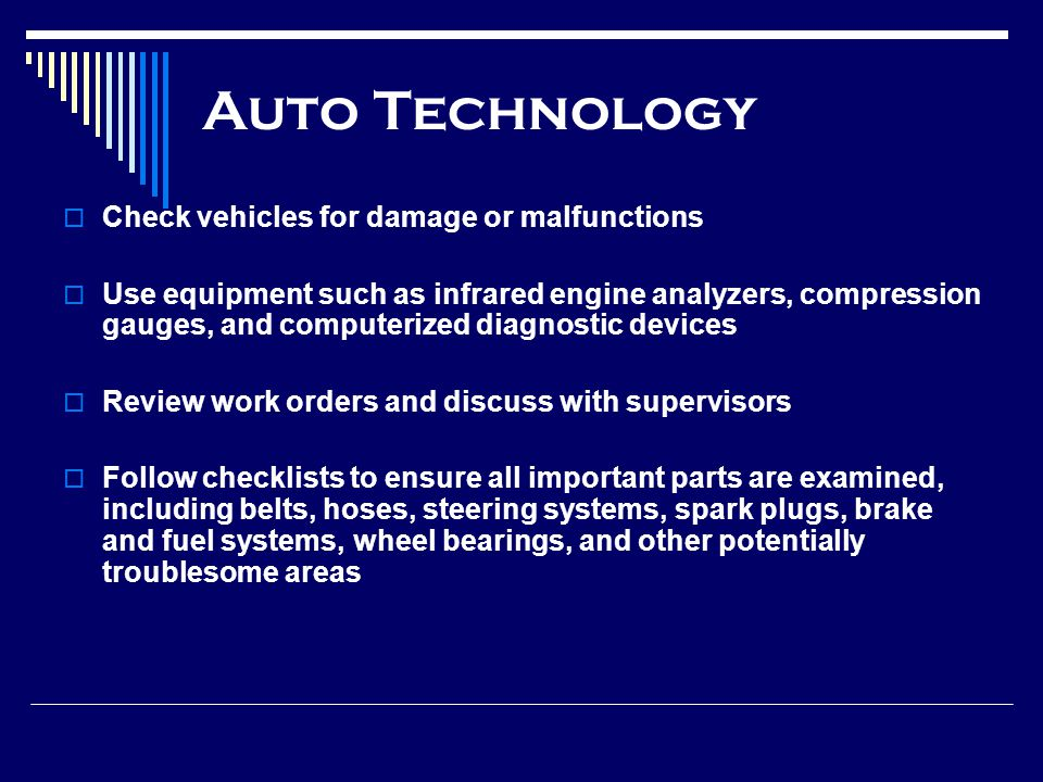 Auto Technology Check vehicles for damage or malfunctions Use equipment such as infrared engine analyzers, compression gauges, and computerized diagnostic devices Review work orders and discuss with supervisors Follow checklists to ensure all important parts are examined, including belts, hoses, steering systems, spark plugs, brake and fuel systems, wheel bearings, and other potentially troublesome areas