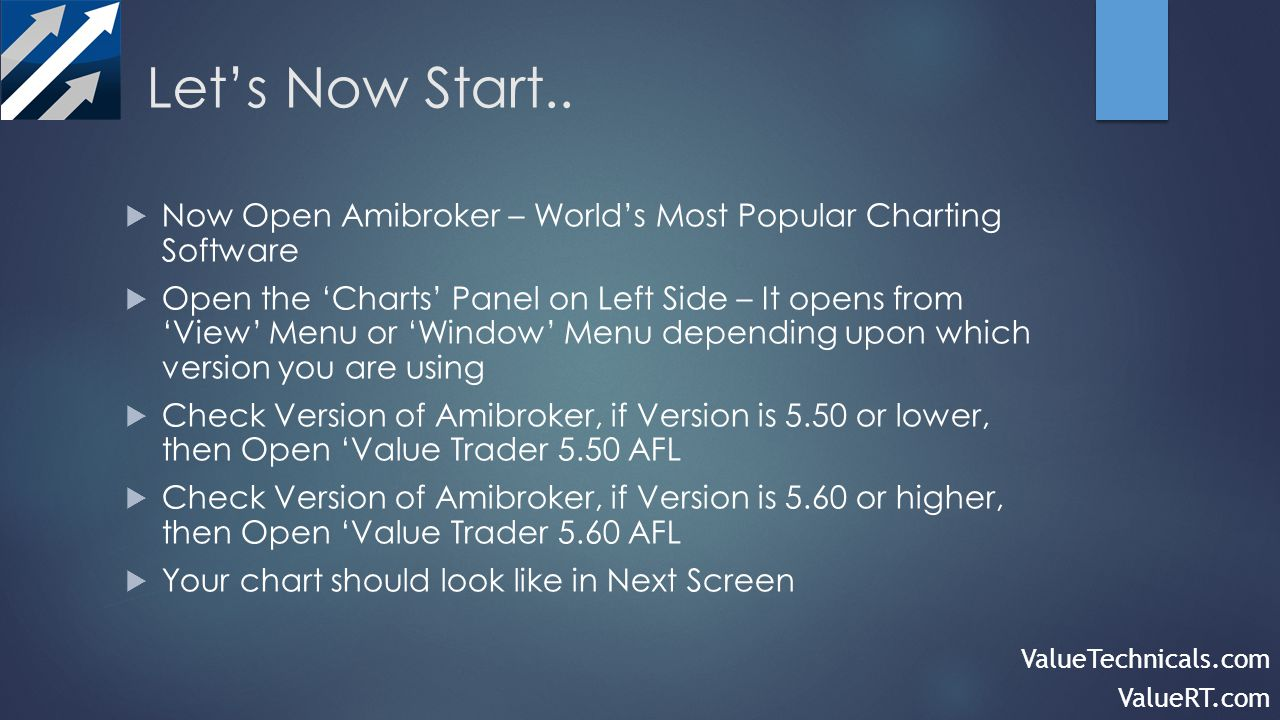 Now Open Amibroker – Worlds Most Popular Charting Software Open the Charts Panel on Left Side – It opens from View Menu or Window Menu depending upon which version you are using Check Version of Amibroker, if Version is 5.50 or lower, then Open Value Trader 5.50 AFL Check Version of Amibroker, if Version is 5.60 or higher, then Open Value Trader 5.60 AFL Your chart should look like in Next Screen ValueTechnicals.com ValueRT.com
