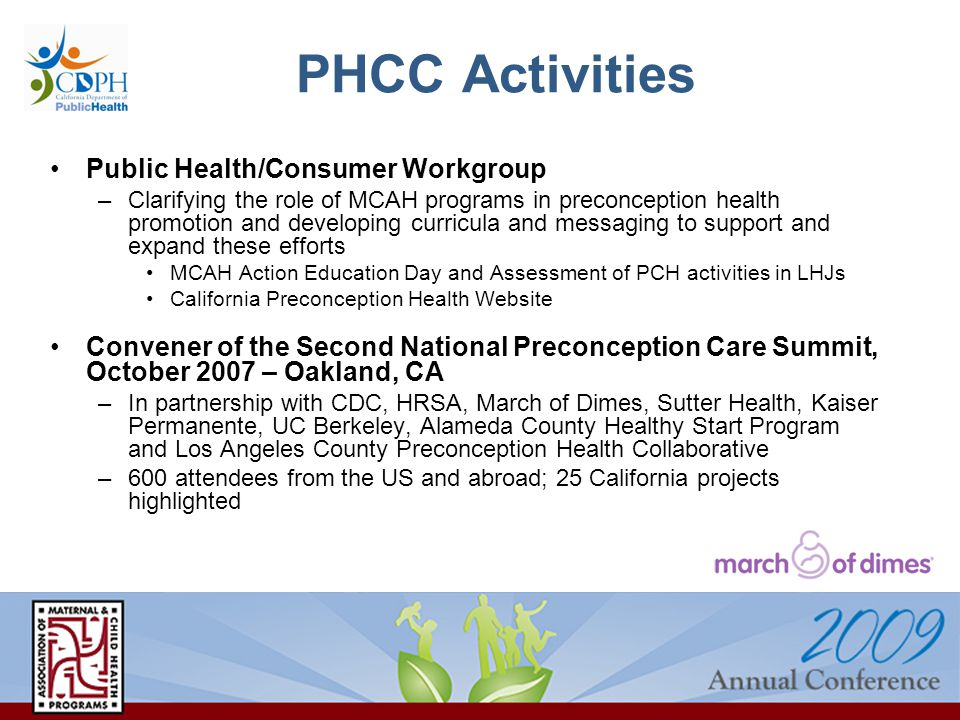 PHCC Activities Public Health/Consumer Workgroup –Clarifying the role of MCAH programs in preconception health promotion and developing curricula and messaging to support and expand these efforts MCAH Action Education Day and Assessment of PCH activities in LHJs California Preconception Health Website Convener of the Second National Preconception Care Summit, October 2007 – Oakland, CA –In partnership with CDC, HRSA, March of Dimes, Sutter Health, Kaiser Permanente, UC Berkeley, Alameda County Healthy Start Program and Los Angeles County Preconception Health Collaborative –600 attendees from the US and abroad; 25 California projects highlighted