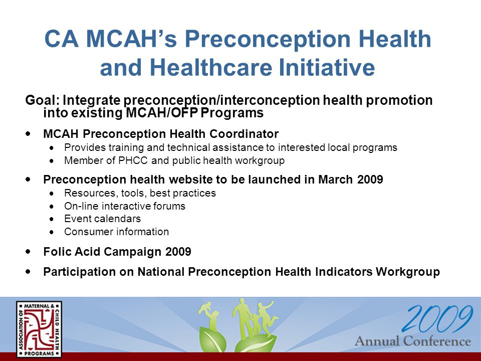 CA MCAHs Preconception Health and Healthcare Initiative Goal: Integrate preconception/interconception health promotion into existing MCAH/OFP Programs MCAH Preconception Health Coordinator Provides training and technical assistance to interested local programs Member of PHCC and public health workgroup Preconception health website to be launched in March 2009 Resources, tools, best practices On-line interactive forums Event calendars Consumer information Folic Acid Campaign 2009 Participation on National Preconception Health Indicators Workgroup