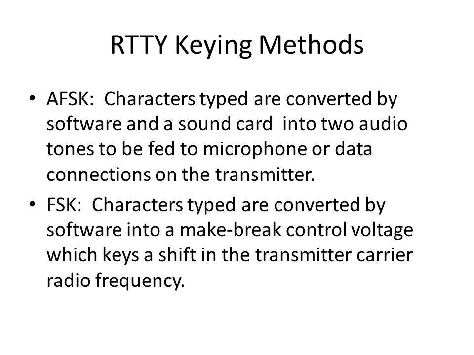 RTTY Keying Methods Two Methods: Frequency Shift Keying (FSK) and Audio Frequency Shift Keying (AFSK) FSK shifts an un-modulated carrier between two r