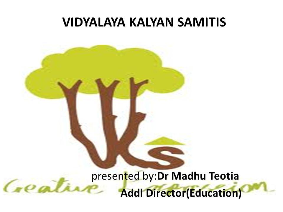 VIDYALAYA KALYAN SAMITIS presented by:Dr Madhu Teotia Addl Director(Education)