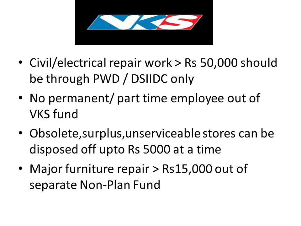 Civil/electrical repair work > Rs 50,000 should be through PWD / DSIIDC only No permanent/ part time employee out of VKS fund Obsolete,surplus,unservi