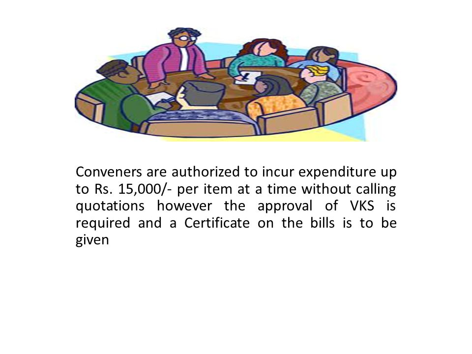 Conveners are authorized to incur expenditure up to Rs. 15,000/- per item at a time without calling quotations however the approval of VKS is required
