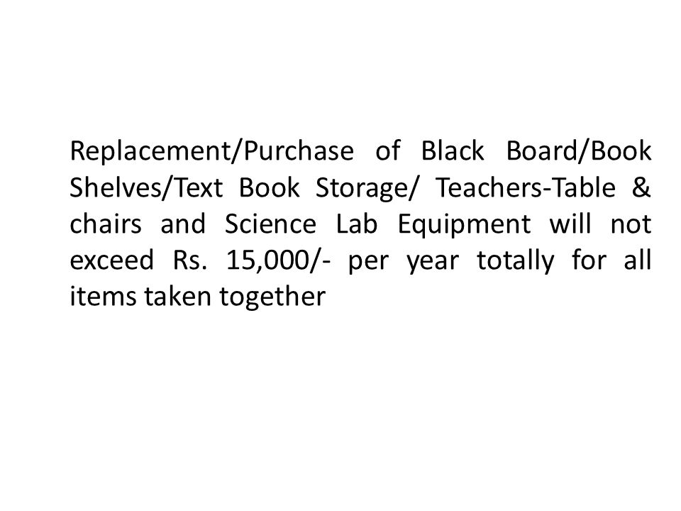 Replacement/Purchase of Black Board/Book Shelves/Text Book Storage/ Teachers-Table & chairs and Science Lab Equipment will not exceed Rs. 15,000/- per