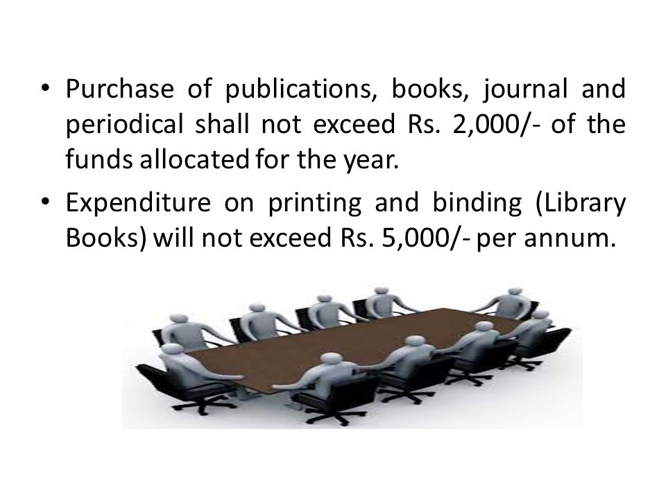 Purchase of publications, books, journal and periodical shall not exceed Rs. 2,000/- of the funds allocated for the year. Expenditure on printing and