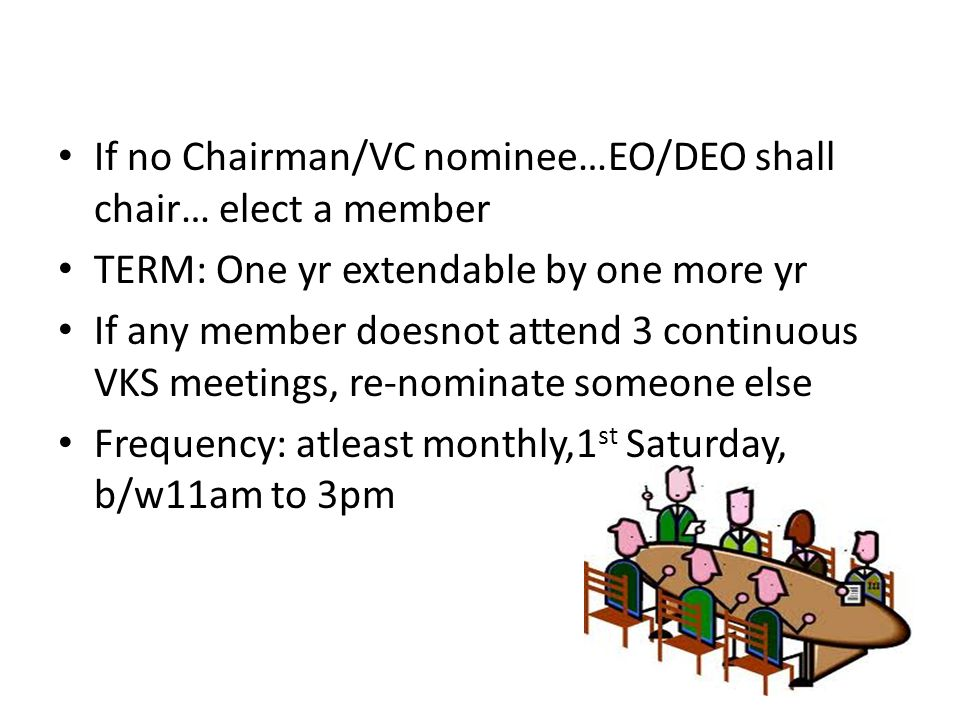 If no Chairman/VC nominee…EO/DEO shall chair… elect a member TERM: One yr extendable by one more yr If any member doesnot attend 3 continuous VKS meet