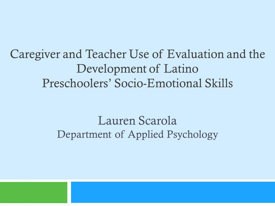 Caregiver and Teacher Use of Evaluation and the Development of Latino Preschoolers Socio-Emotional Skills Lauren Scarola Department of Applied Psychology