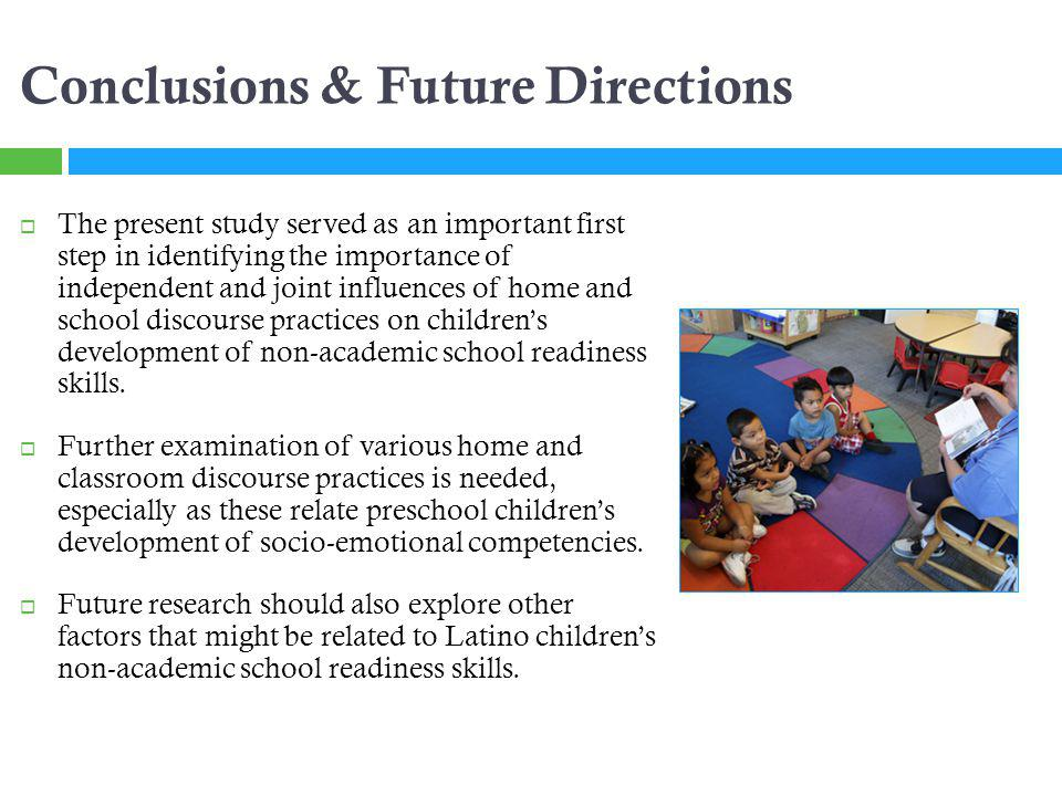 Conclusions & Future Directions The present study served as an important first step in identifying the importance of independent and joint influences of home and school discourse practices on childrens development of non-academic school readiness skills.