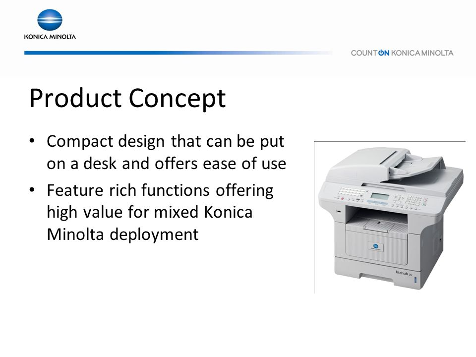 Product Concept Compact design that can be put on a desk and offers ease of use Feature rich functions offering high value for mixed Konica Minolta de